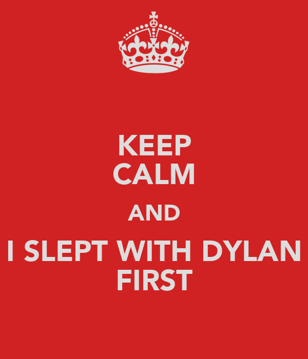 KEEP CALM AND I SLEPT WITH DYLAN FIRST
