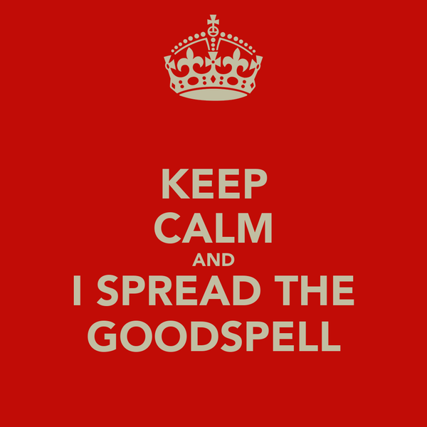 KEEP CALM AND I SPREAD THE GOODSPELL