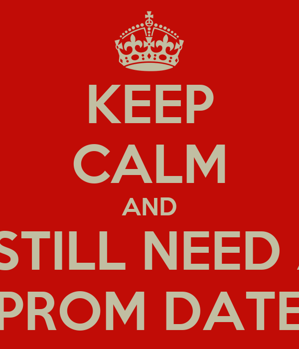 KEEP CALM AND I STILL NEED A PROM DATE