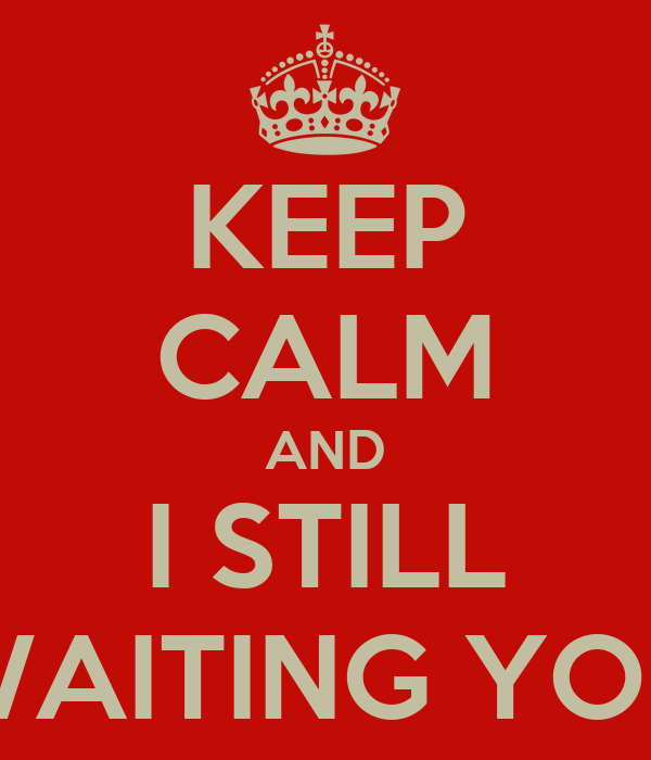 KEEP CALM AND I STILL WAITING YOU