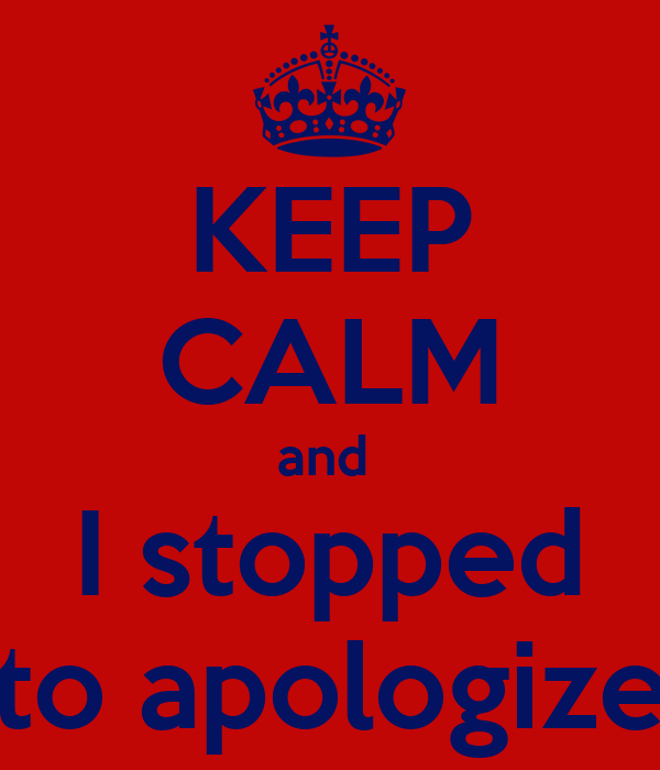 KEEP CALM and  I stopped to apologize