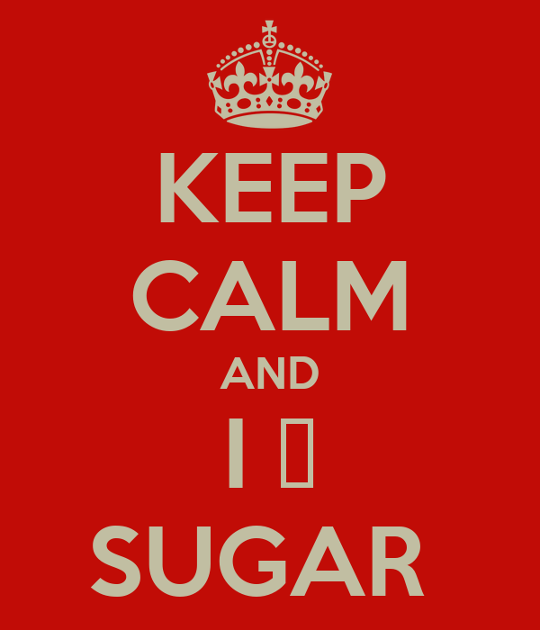 KEEP CALM AND I 💝 SUGAR