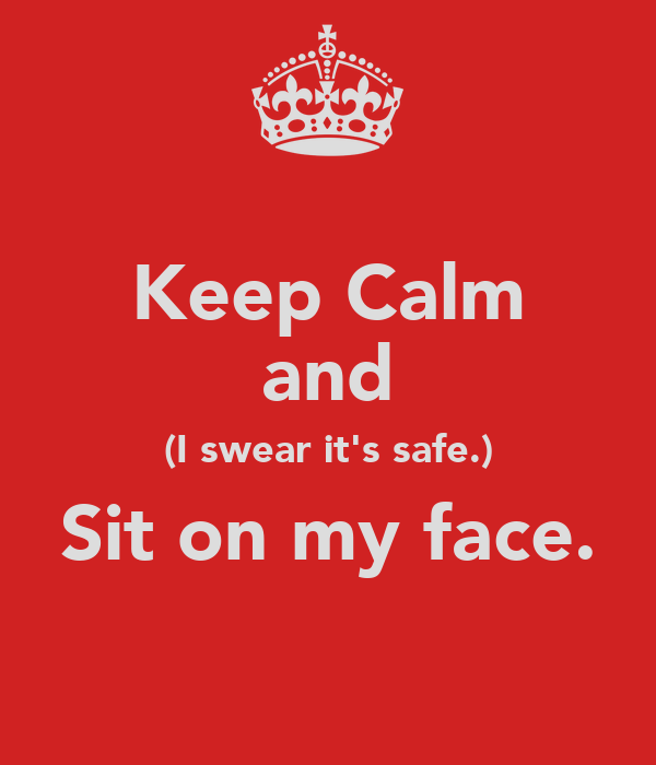 Keep Calm and (I swear it's safe.) Sit on my face.