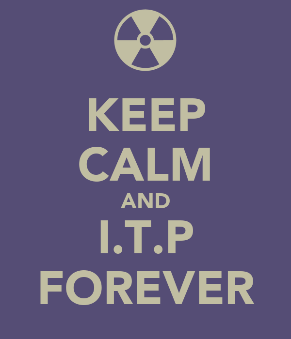 KEEP CALM AND I.T.P FOREVER
