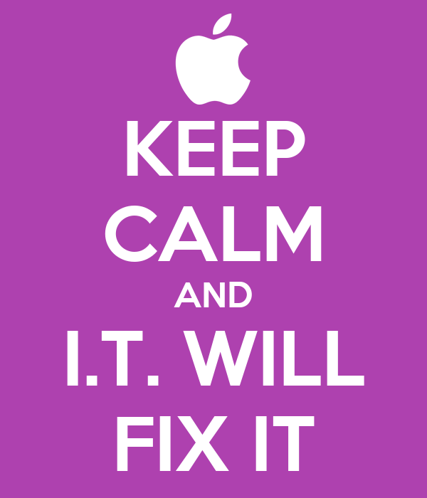 KEEP CALM AND I.T. WILL FIX IT