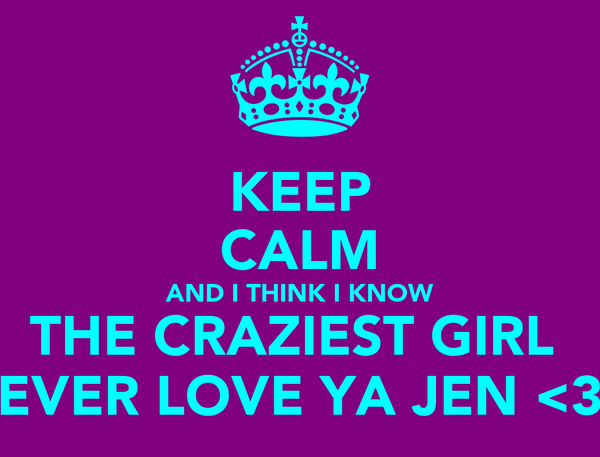 KEEP CALM AND I THINK I KNOW THE CRAZIEST GIRL  EVER LOVE YA JEN <3