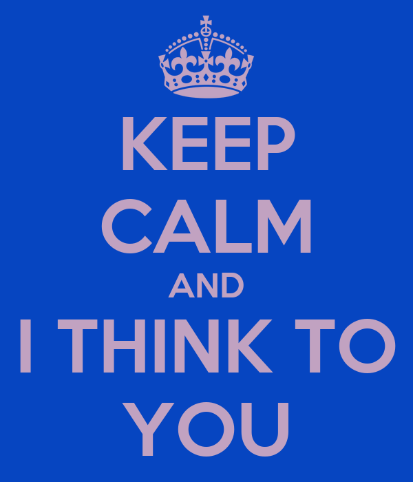 KEEP CALM AND I THINK TO YOU