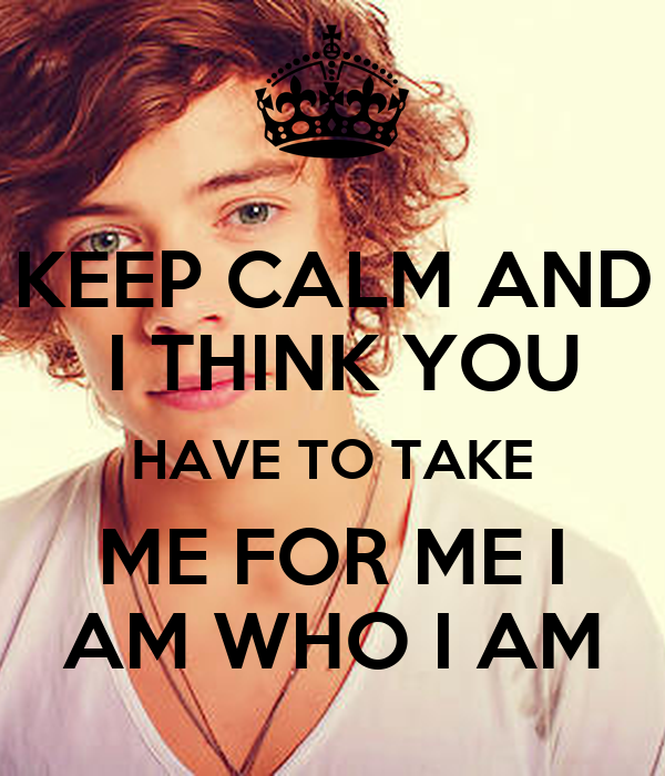 KEEP CALM AND  I THINK YOU HAVE TO TAKE ME FOR ME I AM WHO I AM
