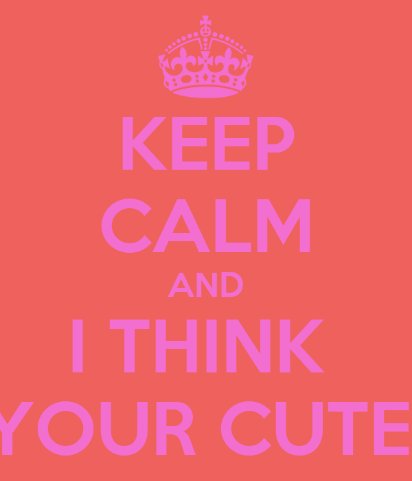 KEEP CALM AND I THINK  YOUR CUTE