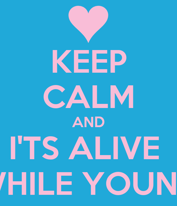 KEEP CALM AND I'TS ALIVE  WHILE YOUNG