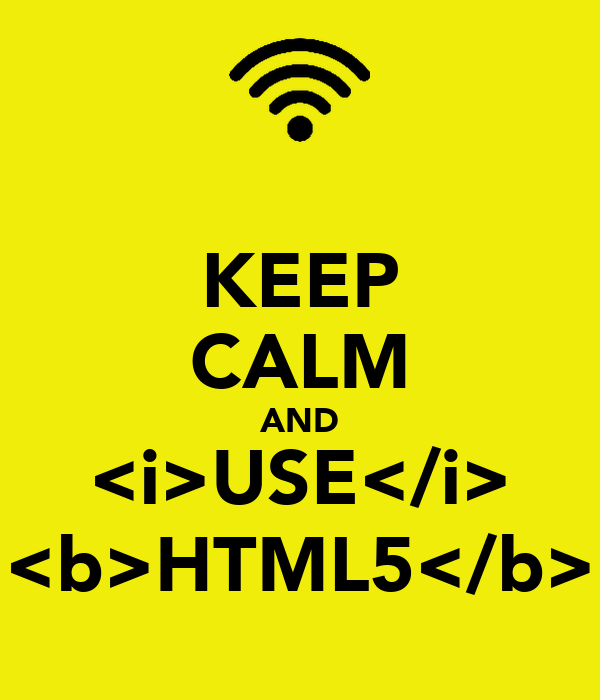 KEEP CALM AND <i>USE</i> <b>HTML5</b>