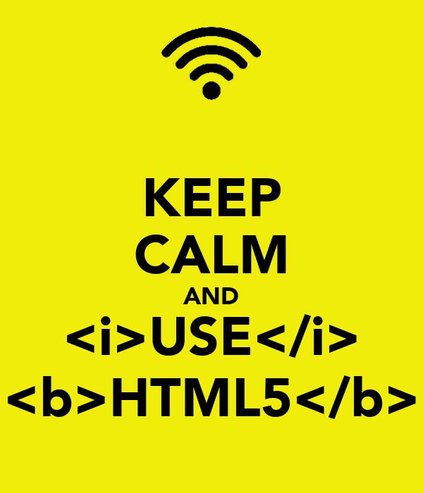 KEEP CALM AND <i>USE</i> <b>HTML5</b>