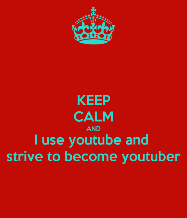 KEEP CALM AND I use youtube and  strive to become youtuber