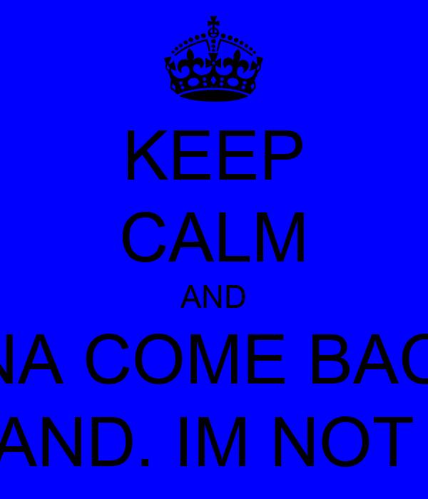 KEEP CALM AND I WANA COME BACK TO ENGLAND. IM NOT CALM
