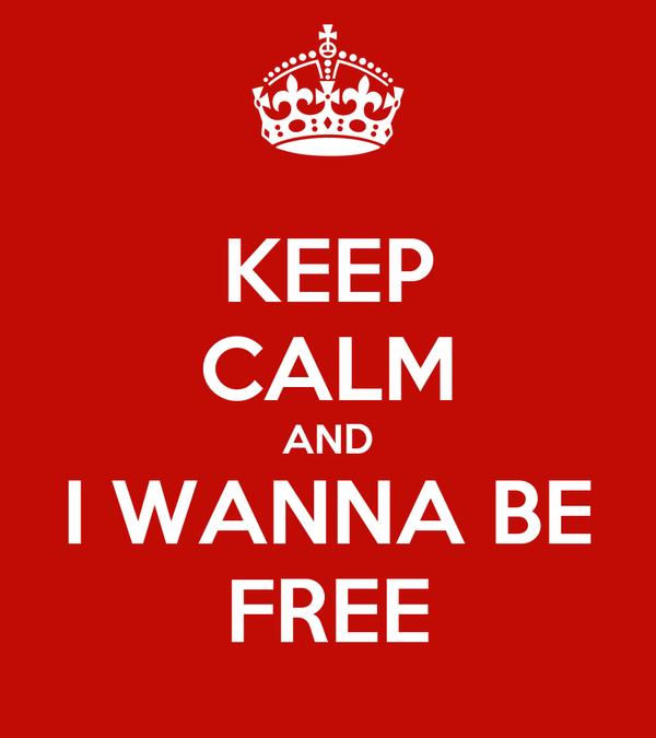 KEEP CALM AND I WANNA BE FREE