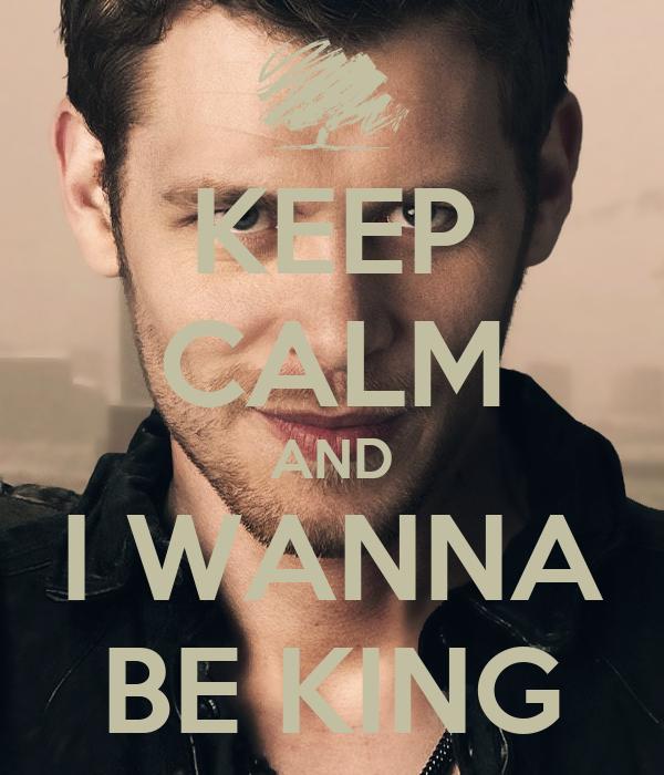 KEEP CALM AND I WANNA BE KING