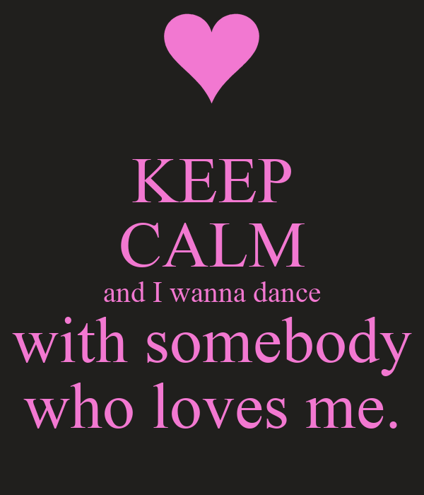 KEEP CALM and I wanna dance with somebody who loves me.