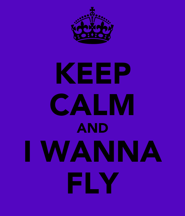 KEEP CALM AND I WANNA FLY