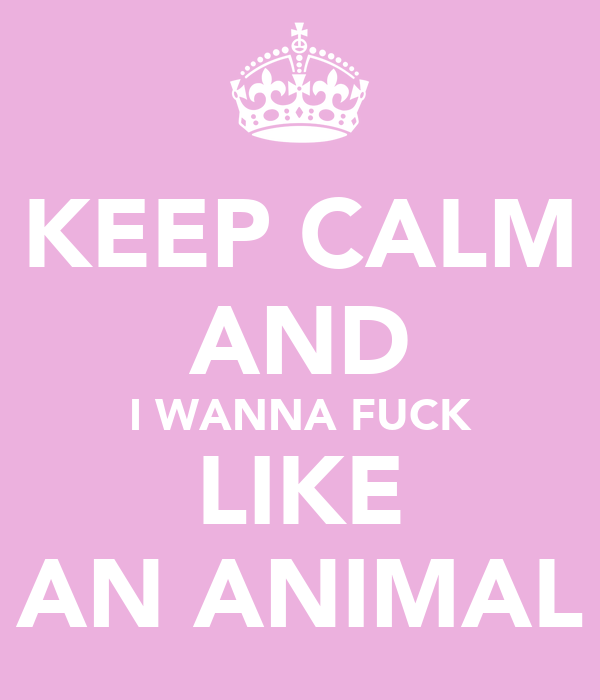 KEEP CALM AND I WANNA FUCK LIKE AN ANIMAL