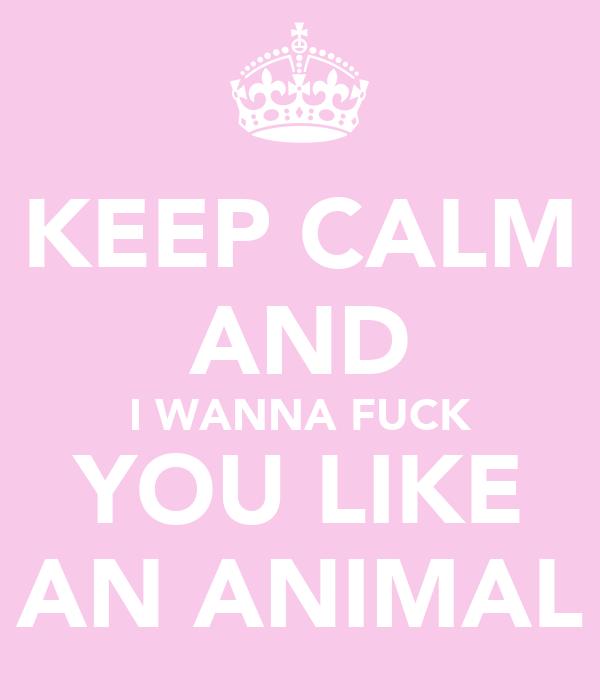 KEEP CALM AND I WANNA FUCK YOU LIKE AN ANIMAL