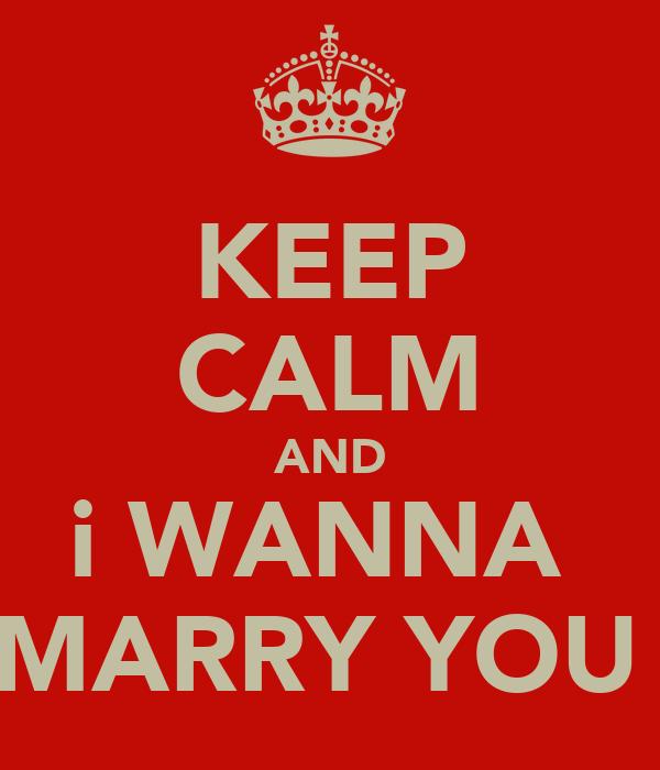 KEEP CALM AND i WANNA  MARRY YOU