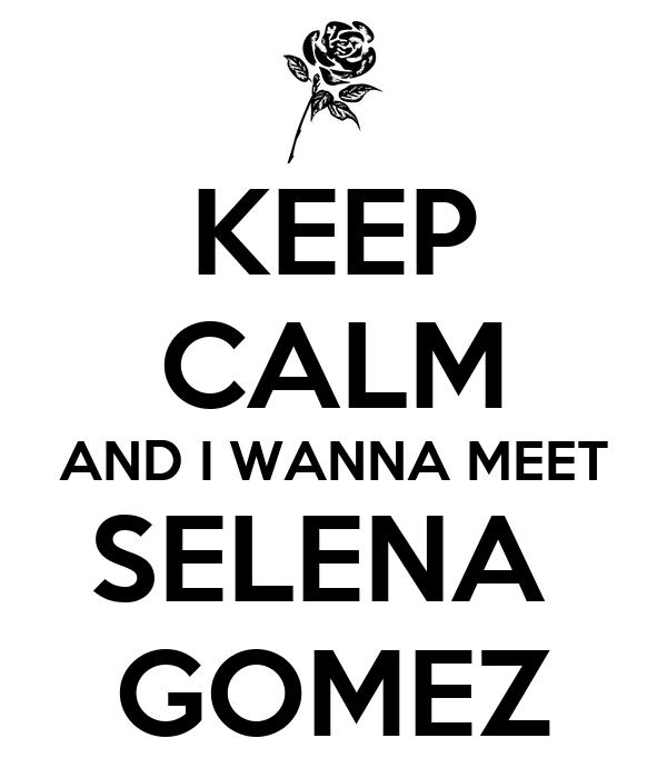 KEEP CALM AND I WANNA MEET SELENA  GOMEZ
