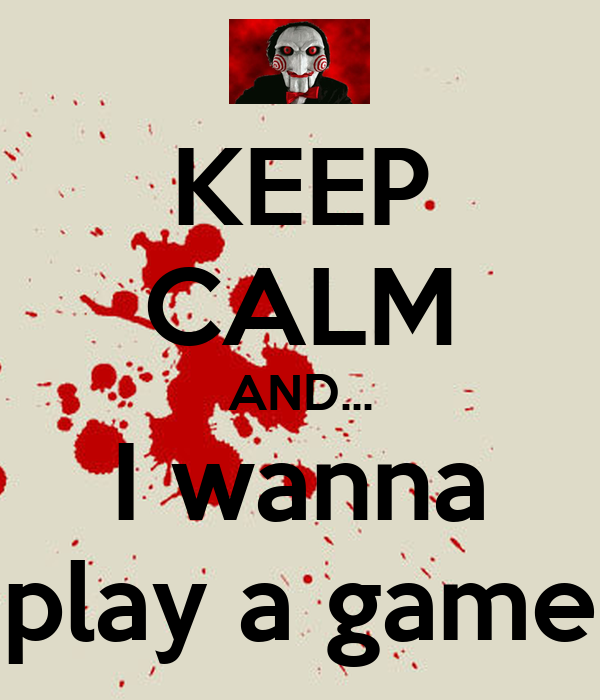 KEEP CALM AND... I wanna play a game
