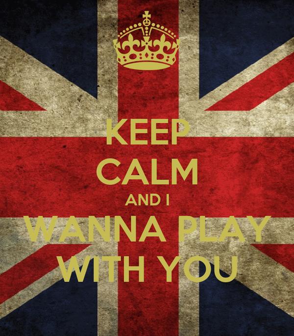KEEP CALM AND I WANNA PLAY WITH YOU