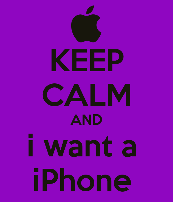 KEEP CALM AND i want a  iPhone