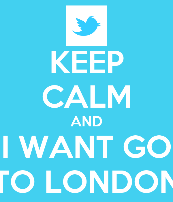 KEEP CALM AND  I WANT GO  TO LONDON