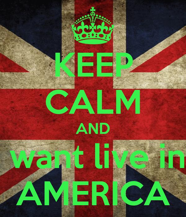 KEEP CALM AND I want live in  AMERICA