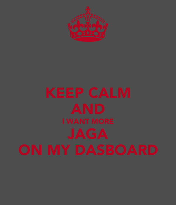 KEEP CALM AND I WANT MORE JAGA ON MY DASBOARD