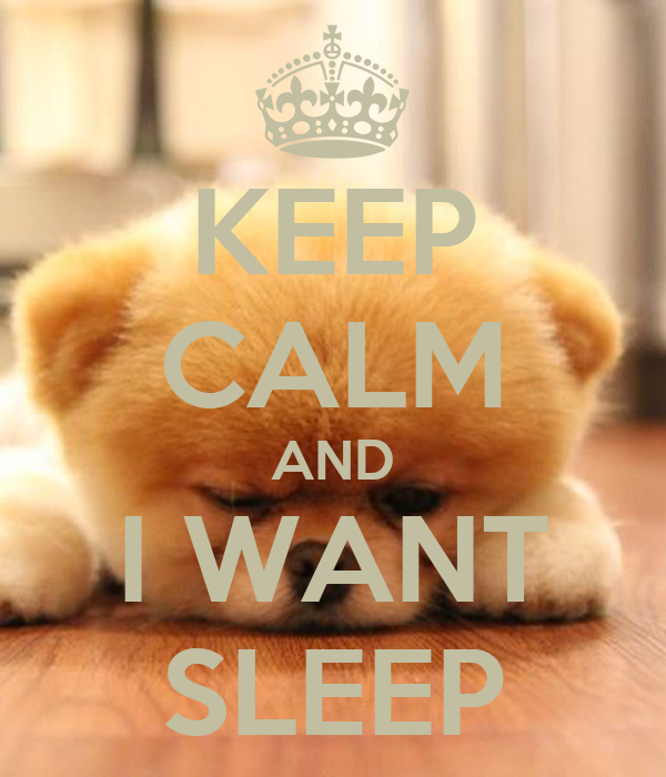 KEEP CALM AND I WANT SLEEP