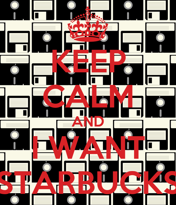 KEEP CALM AND I WANT STARBUCKS