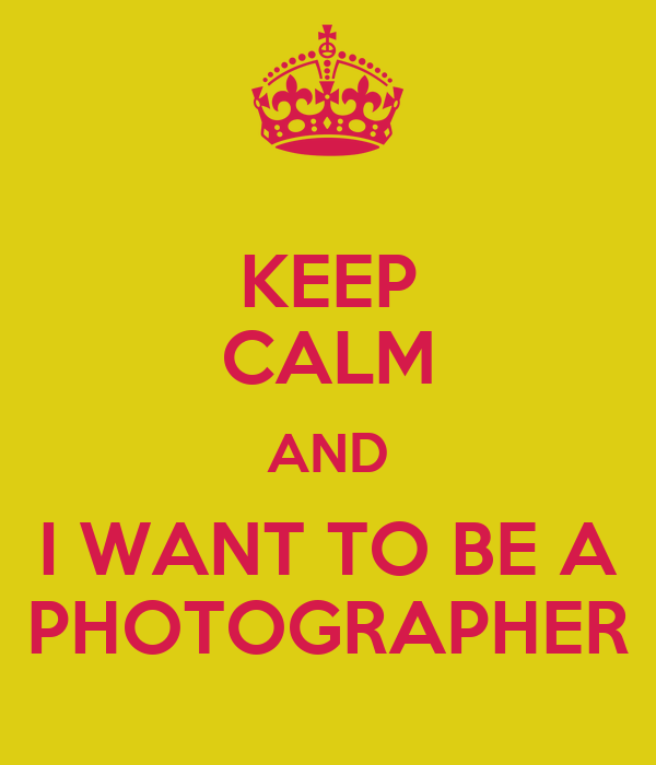 KEEP CALM AND I WANT TO BE A PHOTOGRAPHER