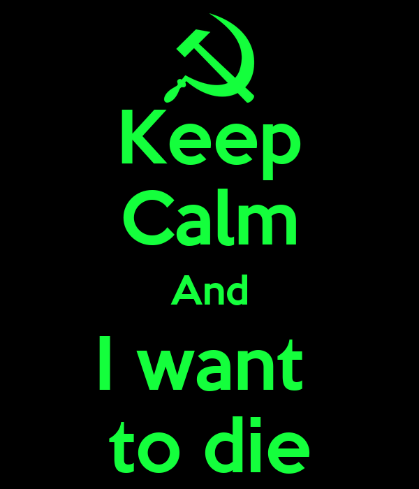 Keep Calm And I want  to die