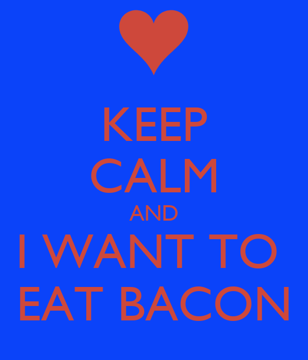 KEEP CALM AND I WANT TO  EAT BACON