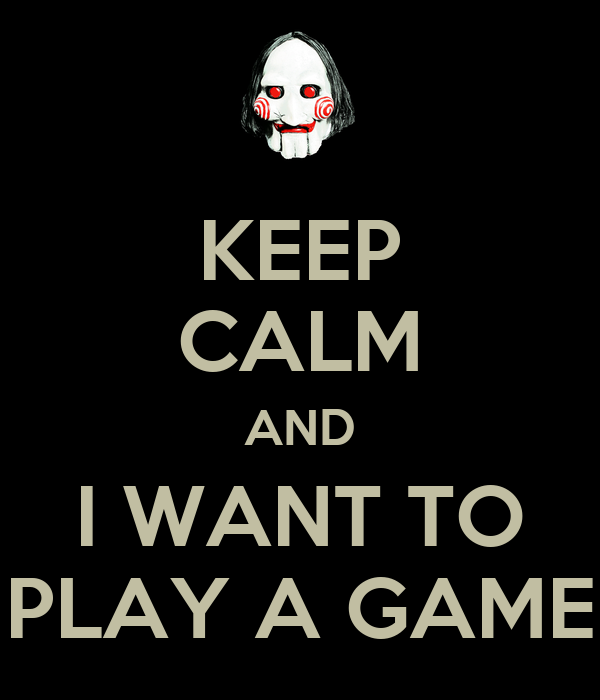 KEEP CALM AND I WANT TO PLAY A GAME