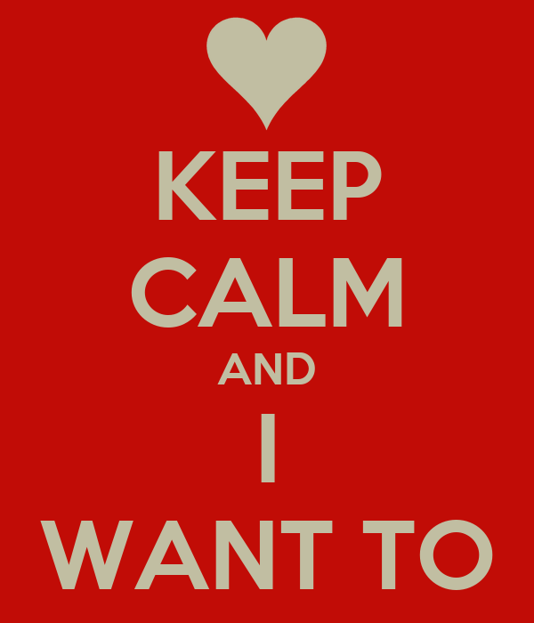 KEEP CALM AND I WANT TO