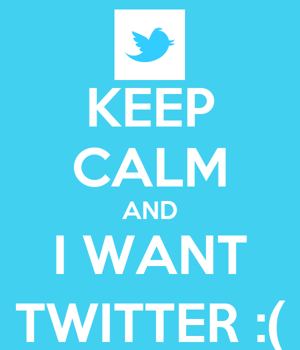 KEEP CALM AND I WANT TWITTER :(