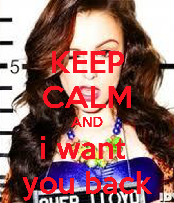 KEEP CALM AND i want  you back
