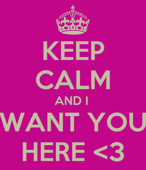 KEEP CALM AND I  WANT YOU HERE <3