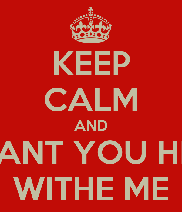 KEEP CALM AND I WANT YOU HERE WITHE ME
