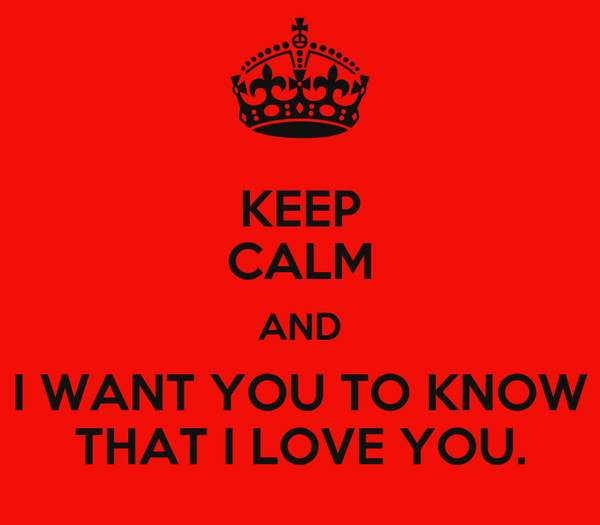 KEEP CALM AND I WANT YOU TO KNOW THAT I LOVE YOU.