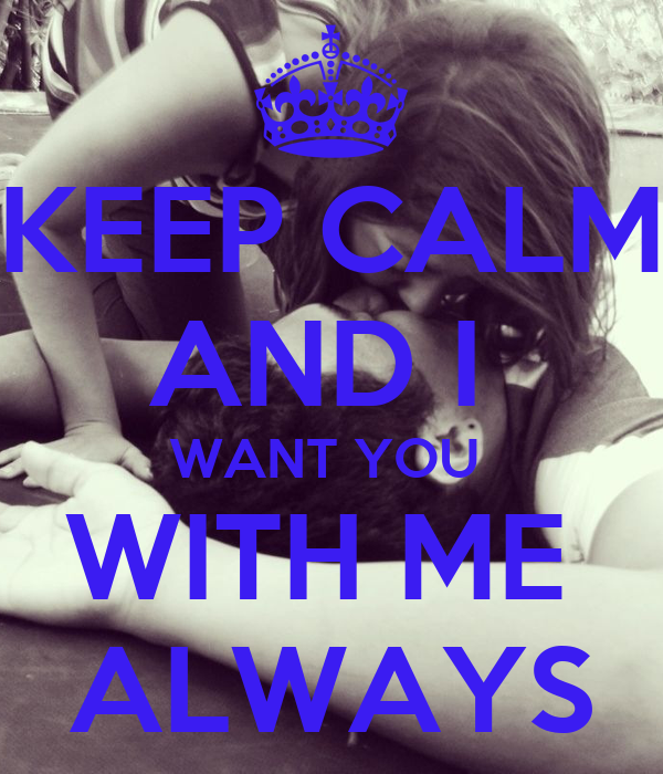 KEEP CALM AND I  WANT YOU  WITH ME  ALWAYS