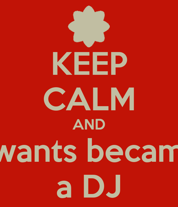 KEEP CALM AND I wants became a DJ