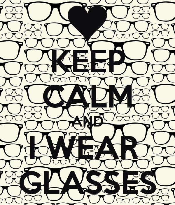 KEEP CALM AND I WEAR  GLASSES