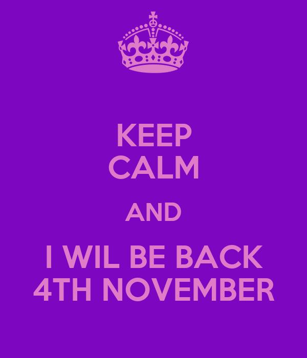 KEEP CALM AND I WIL BE BACK 4TH NOVEMBER