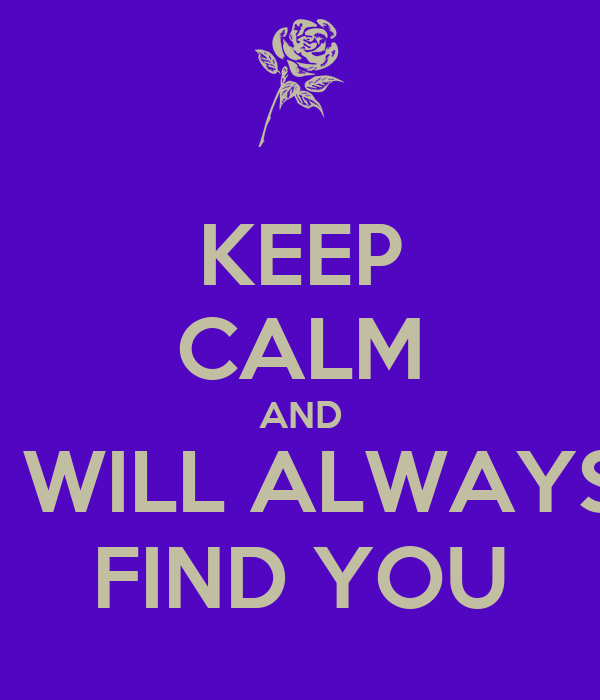 KEEP CALM AND I WILL ALWAYS FIND YOU