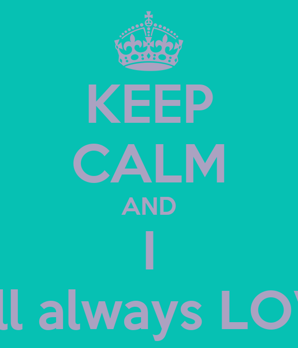 KEEP CALM AND I  will always LOVE